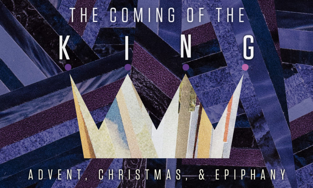 The Coming of the King: Advent & Christmas
